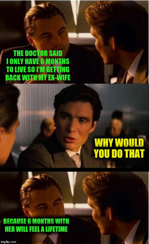 Inception | THE DOCTOR SAID I ONLY HAVE 6 MONTHS TO LIVE SO I'M GETTING BACK WITH MY EX-WIFE WHY WOULD YOU DO THAT BECAUSE 6 MONTHS WITH HER WILL FEEL A | image tagged in memes,inception | made w/ Imgflip meme maker