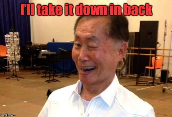 Winking George Takei | I'll take it down in back | image tagged in winking george takei | made w/ Imgflip meme maker