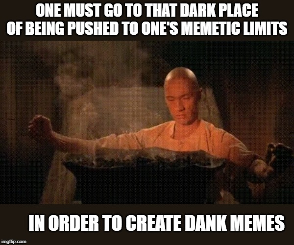 How Can I Make a Front Page Meme? | ONE MUST GO TO THAT DARK PLACE OF BEING PUSHED TO ONE'S MEMETIC LIMITS IN ORDER TO CREATE DANK MEMES | image tagged in kung fu,memes,dank memes,grasshopper,front page | made w/ Imgflip meme maker