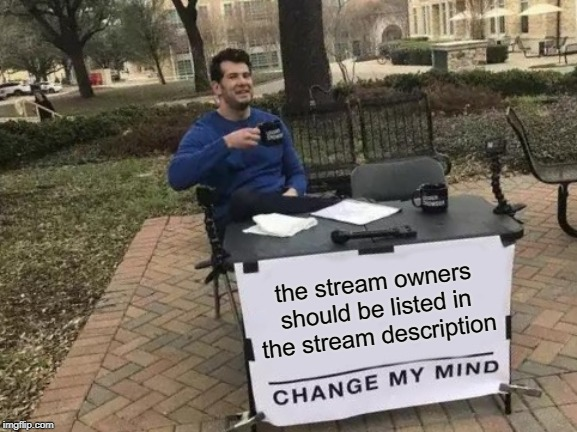 It would be nice to be able to know who to go to if you have a gripe about something in a stream. | the stream owners should be listed in the stream description | image tagged in memes,change my mind,nixieknox | made w/ Imgflip meme maker