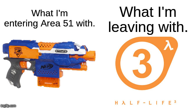 Starter Pack | What I'm entering Area 51 with. What I'm leaving with. | image tagged in area 51,half life 3,nerf,secret,memes | made w/ Imgflip meme maker