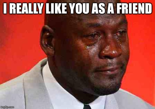 crying michael jordan | I REALLY LIKE YOU AS A FRIEND | image tagged in crying michael jordan | made w/ Imgflip meme maker