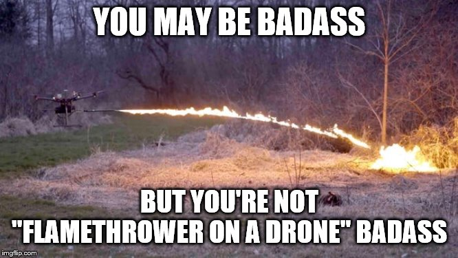 "Badass Drone | YOU MAY BE BADASS BUT YOU'RE NOT ""FLAMETHROWER ON A DRONE"" BADASS 