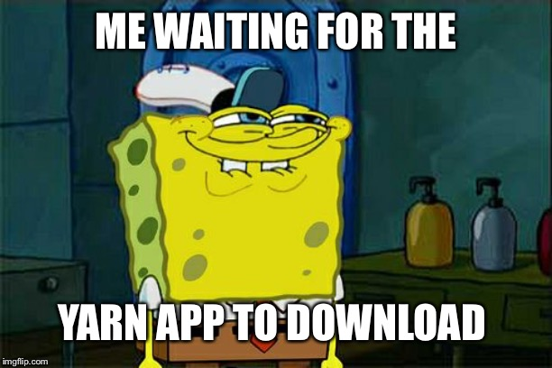 Dont You Squidward Meme | ME WAITING FOR THE YARN APP TO DOWNLOAD | image tagged in memes,dont you squidward | made w/ Imgflip meme maker