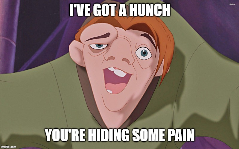 I'VE GOT A HUNCH YOU'RE HIDING SOME PAIN | image tagged in hunchback | made w/ Imgflip meme maker