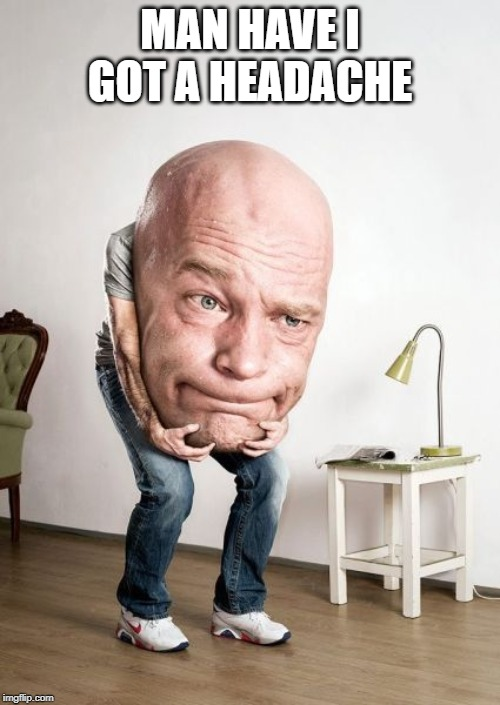 Big Head | MAN HAVE I GOT A HEADACHE | image tagged in big head | made w/ Imgflip meme maker