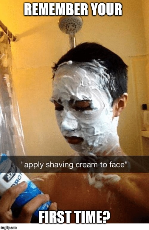 Remember your first shaving experience? | REMEMBER YOUR FIRST TIME? | image tagged in first time,funny,funny memes | made w/ Imgflip meme maker