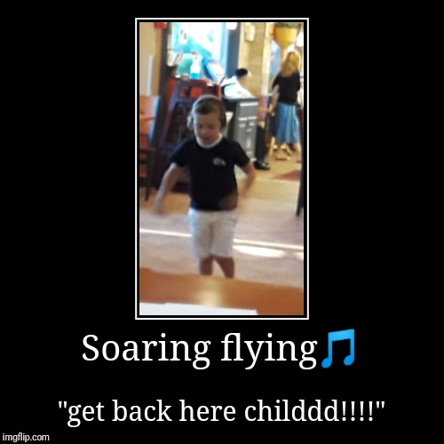 "Soaring flying | Soaring flying? | ""get back here childdd!!!!"" 