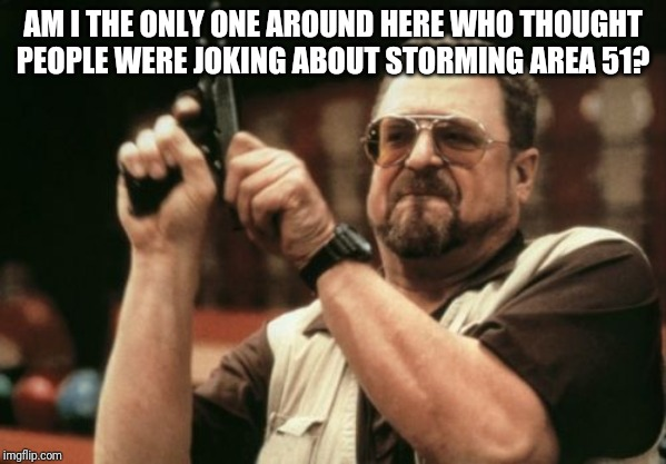 Am I The Only One Around Here Meme | AM I THE ONLY ONE AROUND HERE WHO THOUGHT PEOPLE WERE JOKING ABOUT STORMING AREA 51? | image tagged in memes,am i the only one around here | made w/ Imgflip meme maker