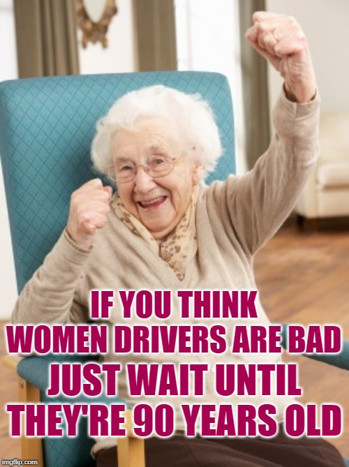 Women Drivers | IF YOU THINK WOMEN DRIVERS ARE BAD JUST WAIT UNTIL THEY'RE 90 YEARS OLD | image tagged in old woman cheering,women drivers,so true memes,bad drivers,old lady driver,lol so funny | made w/ Imgflip meme maker