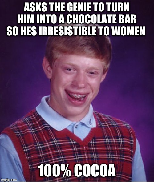 Bad Luck Brian Meme | ASKS THE GENIE TO TURN HIM INTO A CHOCOLATE BAR SO HES IRRESISTIBLE TO WOMEN 100% COCOA | image tagged in memes,bad luck brian | made w/ Imgflip meme maker