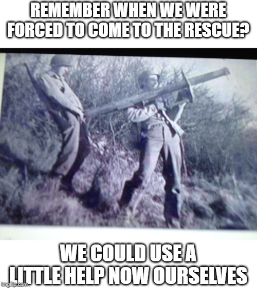 REMEMBER WHEN WE WERE FORCED TO COME TO THE RESCUE? WE COULD USE A LITTLE HELP NOW OURSELVES | image tagged in wwii anti-tank soldiers | made w/ Imgflip meme maker
