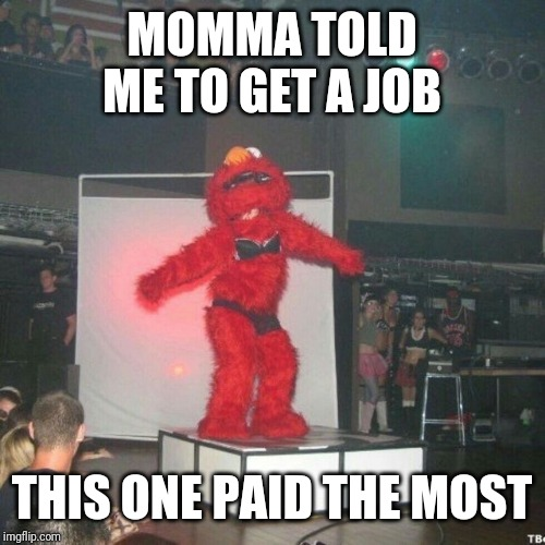 MOMMA TOLD ME TO GET A JOB THIS ONE PAID THE MOST | image tagged in tickle me elmo,party | made w/ Imgflip meme maker