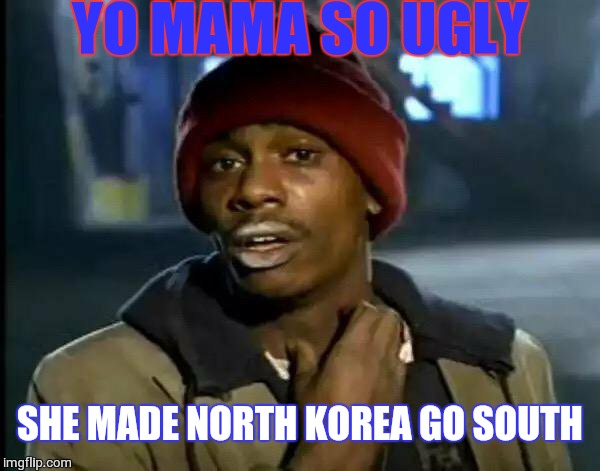 YO MAMA SO UGLY SHE MADE NORTH KOREA GO SOUTH | image tagged in memes,y'all got any more of that | made w/ Imgflip meme maker