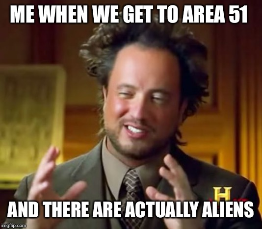 Ancient Aliens |  ME WHEN WE GET TO AREA 51; AND THERE ARE ACTUALLY ALIENS | image tagged in memes,ancient aliens | made w/ Imgflip meme maker