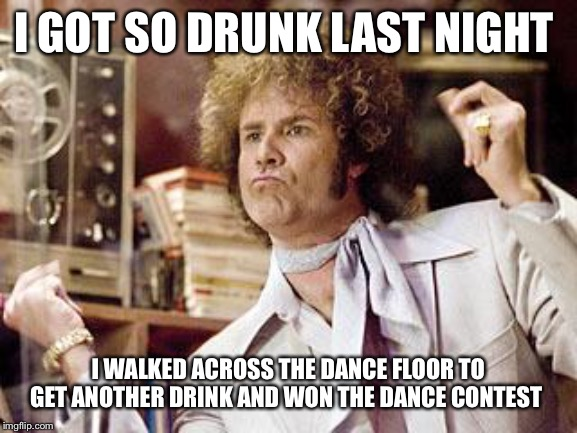 will ferrell | I GOT SO DRUNK LAST NIGHT I WALKED ACROSS THE DANCE FLOOR TO GET ANOTHER DRINK AND WON THE DANCE CONTEST | image tagged in will ferrell,drunk,dance,contest,funny,won | made w/ Imgflip meme maker