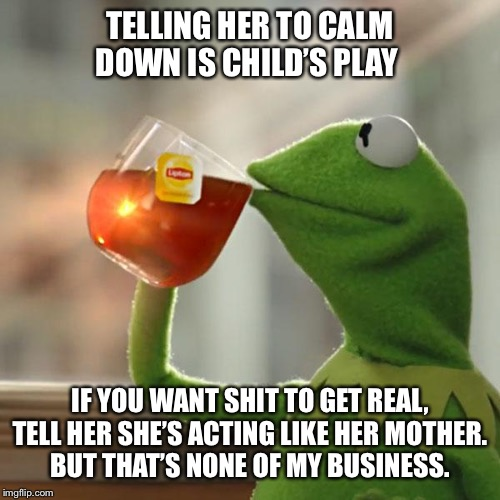 But Thats None Of My Business | TELLING HER TO CALM DOWN IS CHILD'S PLAY IF YOU WANT SHIT TO GET REAL, TELL HER SHE'S ACTING LIKE HER MOTHER.BUT THAT'S NONE OF MY BUSINESS | image tagged in memes,but thats none of my business,kermit the frog,mother in law,fighting,your mother | made w/ Imgflip meme maker