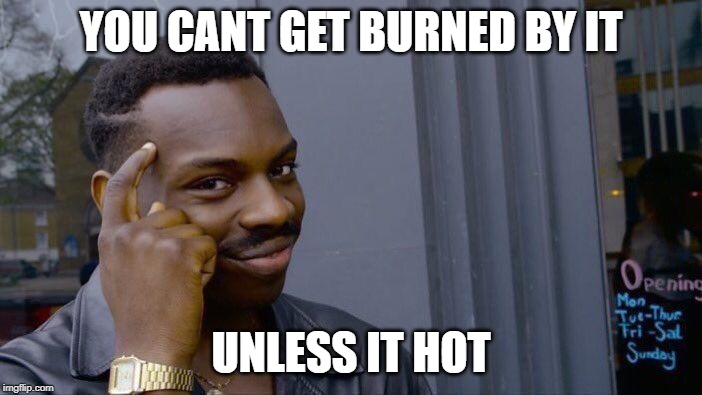 Roll Safe Think About It | YOU CANT GET BURNED BY IT UNLESS IT HOT | image tagged in memes,roll safe think about it | made w/ Imgflip meme maker