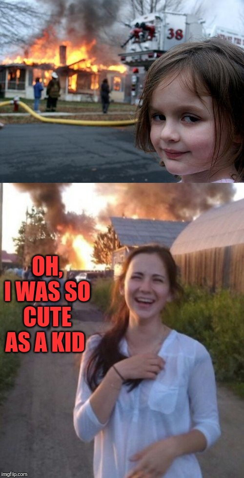 They grow up so fast |  OH, I WAS SO CUTE AS A KID | image tagged in memes,disaster girl,jbmemegeek | made w/ Imgflip meme maker