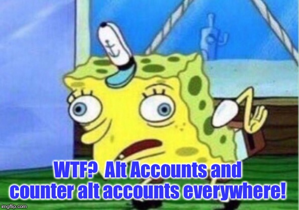Mocking Spongebob Meme | WTF?  Alt Accounts and counter alt accounts everywhere! | image tagged in memes,mocking spongebob | made w/ Imgflip meme maker