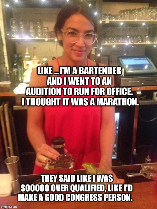 LIKE ...I'M A BARTENDER AND I WENT TO AN AUDITION TO RUN FOR OFFICE.  I THOUGHT IT WAS A MARATHON. THEY SAID LIKE I WAS SOOOOO OVER QUALIFIE | image tagged in alexandria ocasio-cortez | made w/ Imgflip meme maker