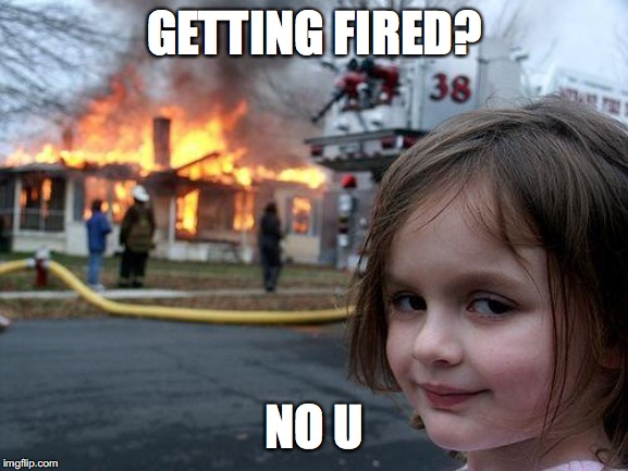 Disaster Girl | GETTING FIRED? NO U | image tagged in memes,disaster girl | made w/ Imgflip meme maker
