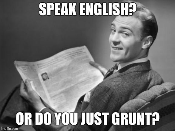 SPEAK ENGLISH? OR DO YOU JUST GRUNT? | image tagged in 50's newspaper | made w/ Imgflip meme maker