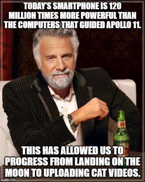 The Most Interesting Man In The World Meme | TODAY'S SMARTPHONE IS 120 MILLION TIMES MORE POWERFUL THAN THE COMPUTERS THAT GUIDED APOLLO 11. THIS HAS ALLOWED US TO PROGRESS FROM LANDING | image tagged in memes,the most interesting man in the world | made w/ Imgflip meme maker