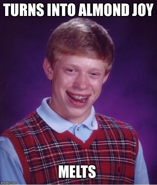 Bad Luck Brian Meme | TURNS INTO ALMOND JOY MELTS | image tagged in memes,bad luck brian | made w/ Imgflip meme maker