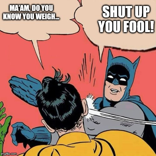 Batman smacks Robin with more to say | MA'AM, DO YOU KNOW YOU WEIGH... SHUT UP YOU FOOL! | image tagged in batman smacks robin with more to say | made w/ Imgflip meme maker