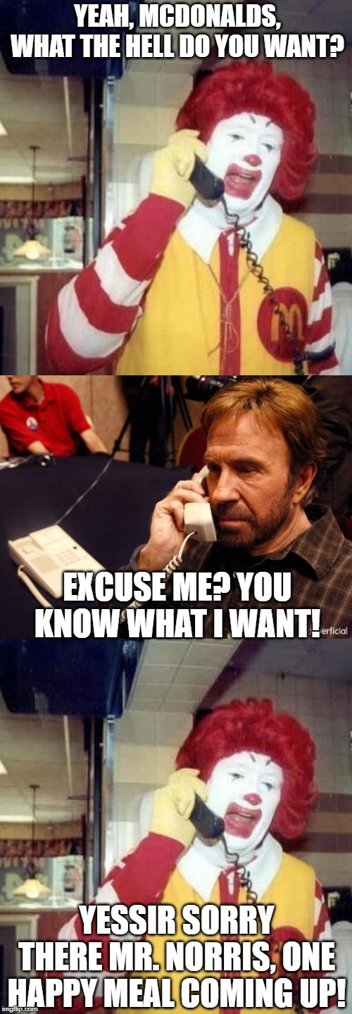 Bet He Still Gets a Toy | YEAH, MCDONALDS, WHAT THE HELL DO YOU WANT? YESSIR SORRY THERE MR. NORRIS, ONE HAPPY MEAL COMING UP! EXCUSE ME? YOU KNOW WHAT I WANT! | image tagged in memes,chuck norris phone,ronald mcdonalds call,ronald mcdonald on the phone | made w/ Imgflip meme maker