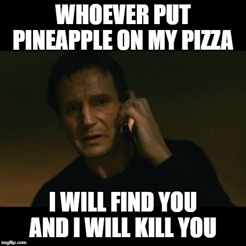 Liam Neeson Taken | WHOEVER PUT PINEAPPLE ON MY PIZZA I WILL FIND YOU AND I WILL KILL YOU | image tagged in memes,liam neeson taken,pizza,pineapple | made w/ Imgflip meme maker
