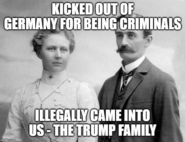 KICKED OUT OF GERMANY FOR BEING CRIMINALS ILLEGALLY CAME INTO US - THE TRUMP FAMILY | made w/ Imgflip meme maker