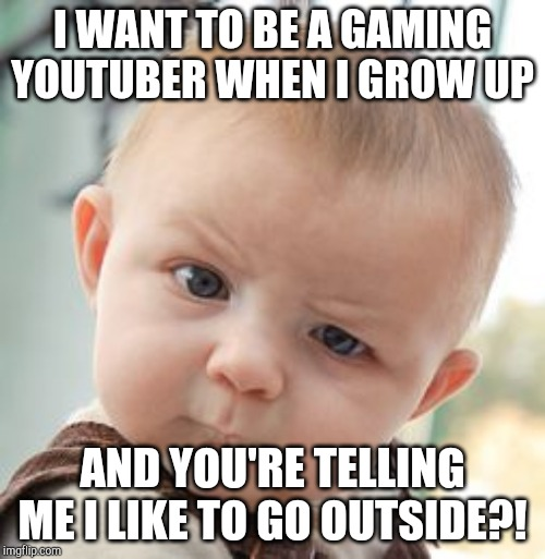 Skeptical Baby Meme | I WANT TO BE A GAMING YOUTUBER WHEN I GROW UP AND YOU'RE TELLING ME I LIKE TO GO OUTSIDE?! | image tagged in memes,skeptical baby | made w/ Imgflip meme maker