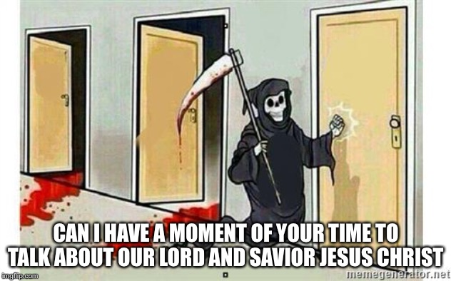 Me: *ignores and keeps watching tv* | CAN I HAVE A MOMENT OF YOUR TIME TO TALK ABOUT OUR LORD AND SAVIOR JESUS CHRIST | image tagged in grim reaper knocking door | made w/ Imgflip meme maker