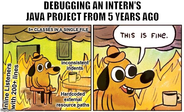 Debugging old intern code | DEBUGGING AN INTERN'S JAVA PROJECT FROM 5 YEARS AGO Inline Listeners with 200+ lines 5+ CLASSES IN A SINGLE FILE Hardcoded external resource | image tagged in this is fine dog,intern,programming,java | made w/ Imgflip meme maker
