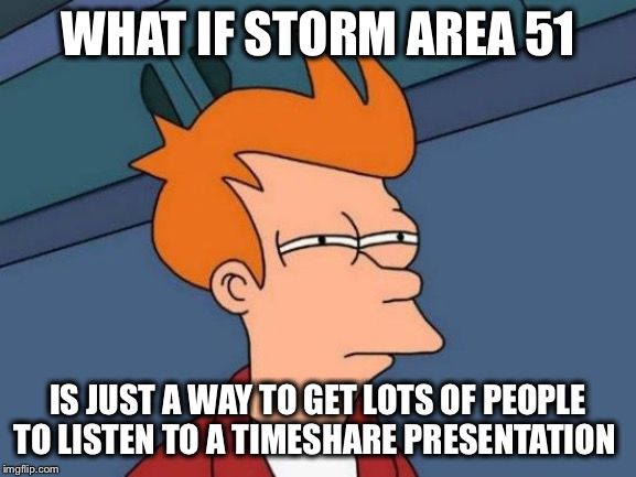 Futurama Fry | WHAT IF STORM AREA 51 IS JUST A WAY TO GET LOTS OF PEOPLE TO LISTEN TO A TIMESHARE PRESENTATION | image tagged in memes,futurama fry | made w/ Imgflip meme maker