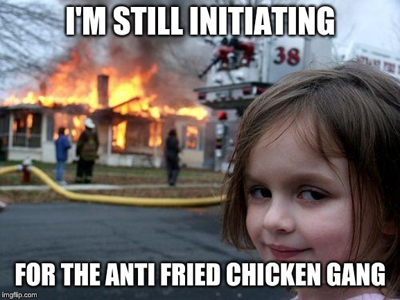 Disaster Girl | I'M STILL INITIATING FOR THE ANTI FRIED CHICKEN GANG | image tagged in memes,disaster girl | made w/ Imgflip meme maker