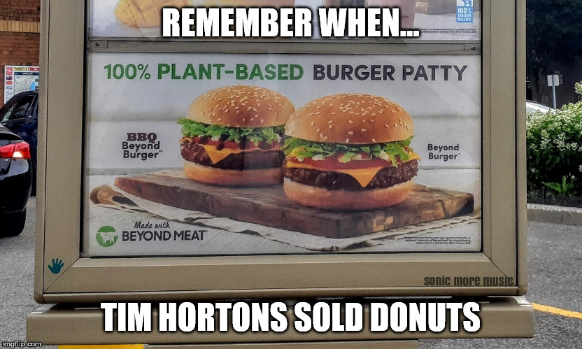 Tim Hortons | REMEMBER WHEN... TIM HORTONS SOLD DONUTS | image tagged in tim hortons,canada,orillia,donuts,hamburgers,plant based | made w/ Imgflip meme maker