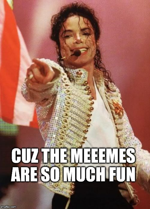 Michael Jackson Pointing | CUZ THE MEEEMES ARE SO MUCH FUN | image tagged in michael jackson pointing | made w/ Imgflip meme maker