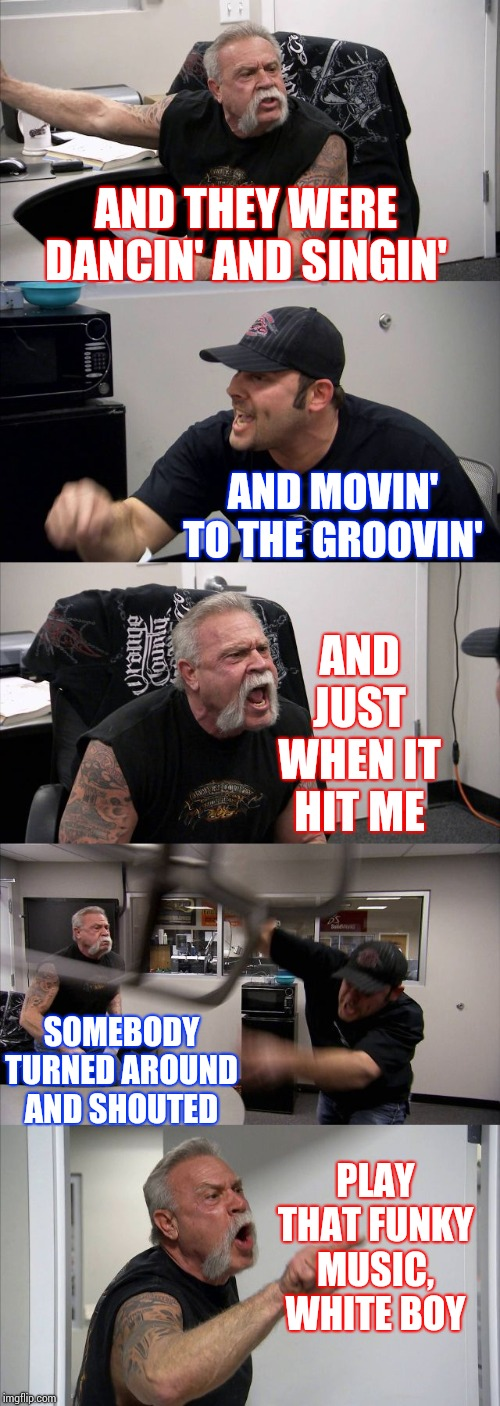 Play That Funky Music Right |  AND THEY WERE DANCIN' AND SINGIN'; AND MOVIN' TO THE GROOVIN'; AND JUST WHEN IT HIT ME; SOMEBODY TURNED AROUND AND SHOUTED; PLAY THAT FUNKY MUSIC, WHITE BOY | image tagged in memes,american chopper argument,80s music,funky,white guy,good times | made w/ Imgflip meme maker
