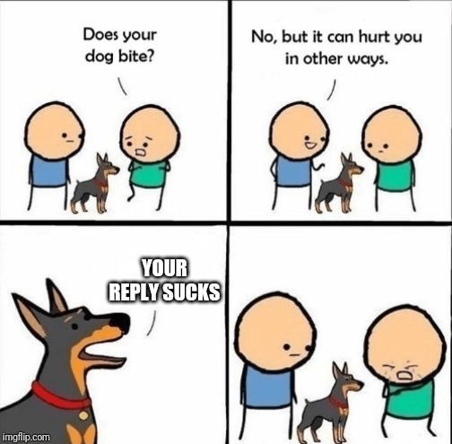 YOUR REPLY SUCKS | image tagged in does your dog bite | made w/ Imgflip meme maker