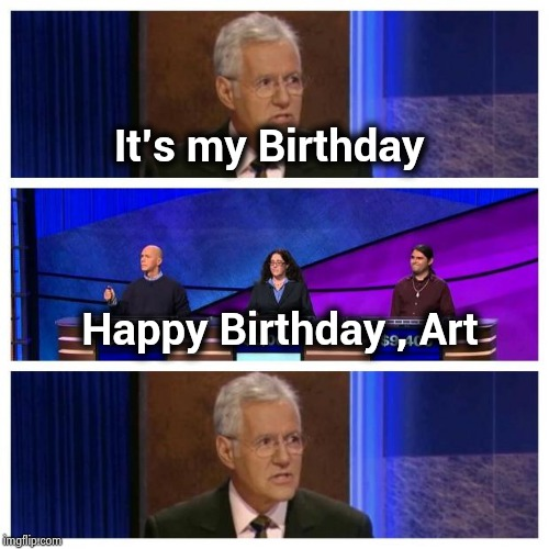 Who is Art Fleming ? | It's my Birthday Happy Birthday , Art | image tagged in jeopardy,happy birthday,alex trebek,favorite,tv show,daily show | made w/ Imgflip meme maker