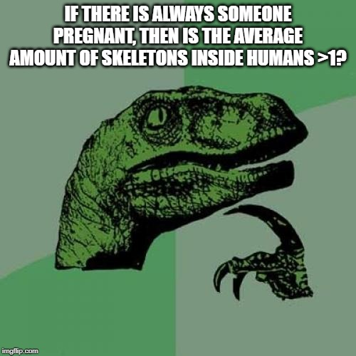 Never thought about that.  My life is now changed. | IF THERE IS ALWAYS SOMEONE PREGNANT, THEN IS THE AVERAGE AMOUNT OF SKELETONS INSIDE HUMANS >1? | image tagged in memes,philosoraptor,funny memes | made w/ Imgflip meme maker