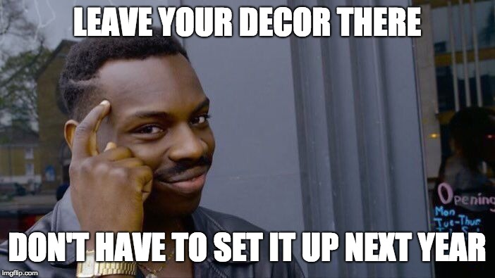Roll Safe Think About It Meme | LEAVE YOUR DECOR THERE DON'T HAVE TO SET IT UP NEXT YEAR | image tagged in memes,roll safe think about it | made w/ Imgflip meme maker