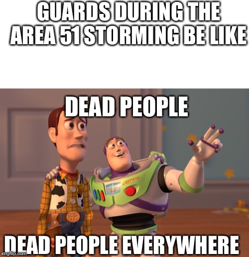 some people just need to accept that instead of storming area 51 its best to kidnap a guard |  GUARDS DURING THE AREA 51 STORMING BE LIKE; DEAD PEOPLE; DEAD PEOPLE EVERYWHERE | image tagged in x x everywhere,storm area 51,area 51,guard,dead people,aliens | made w/ Imgflip meme maker