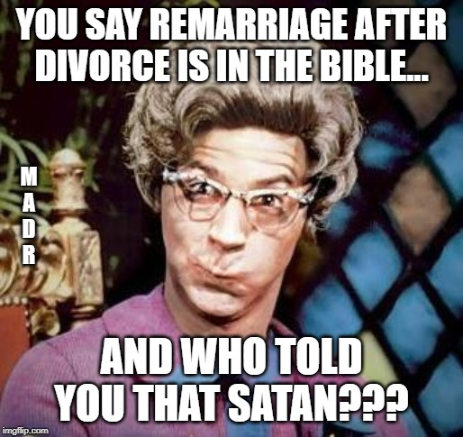 Church Lady |  YOU SAY REMARRIAGE AFTER DIVORCE IS IN THE BIBLE... M A D R; AND WHO TOLD YOU THAT SATAN??? | image tagged in church lady | made w/ Imgflip meme maker