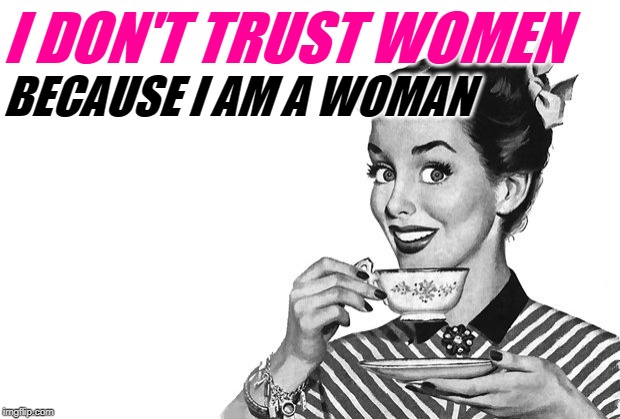 It Takes One To Question One | I DON'T TRUST WOMEN BECAUSE I AM A WOMAN | image tagged in 1950s housewife,trust nobody not even yourself,women,lol so funny,so true memes,female logic | made w/ Imgflip meme maker