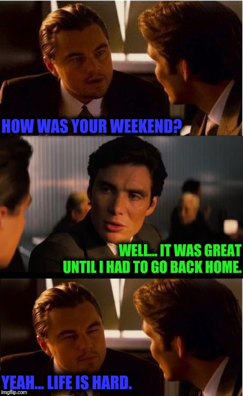 HOW WAS YOUR WEEKEND? WELL... IT WAS GREAT UNTIL I HAD TO GO BACK HOME. YEAH... LIFE IS HARD. | HOW WAS YOUR WEEKEND? WELL... IT WAS GREAT UNTIL I HAD TO GO BACK HOME. YEAH... LIFE IS HARD. | image tagged in memes,inception | made w/ Imgflip meme maker