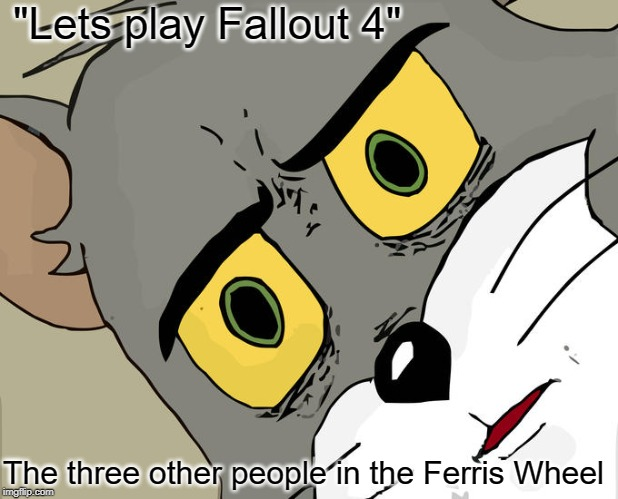 "Unsettled Tom Meme | ""Lets play Fallout 4"" The three other people in the Ferris Wheel 